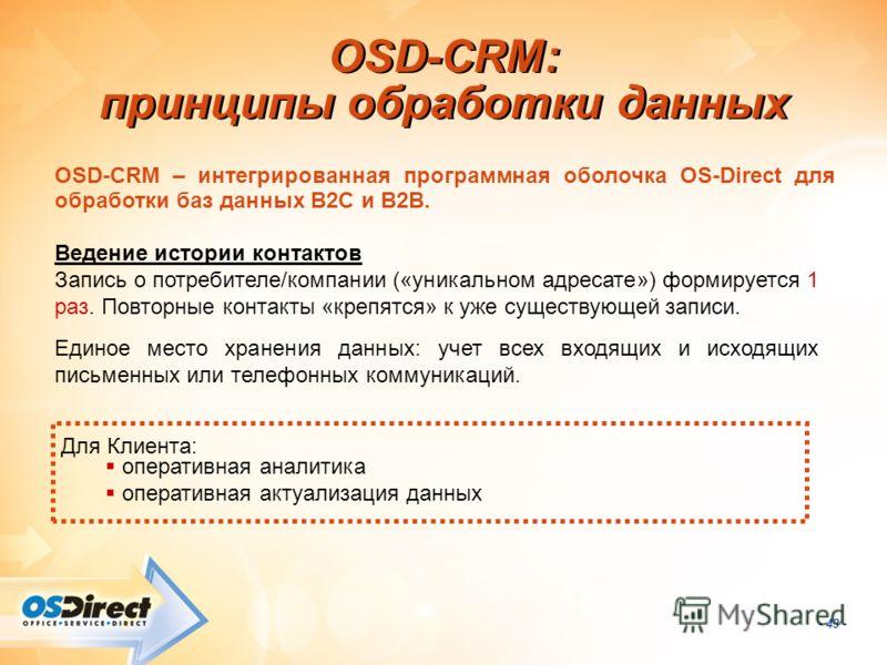 - 43 - OSD-CRM: принципы обработки данных Для Клиента: оперативная аналитика оперативная актуализация данных OSD-CRM – интегрированная программная оболочка OS-Direct для обработки баз данных В2С и В2В. Ведение истории контактов Запись о потребителе/к