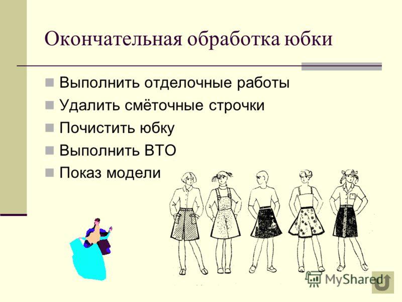 Окончательная обработка юбки Выполнить отделочные работы Удалить смёточные строчки Почистить юбку Выполнить ВТО Показ модели