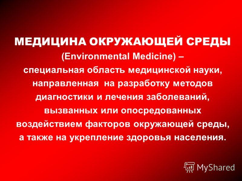 МЕДИЦИНА ОКРУЖАЮЩЕЙ СРЕДЫ (Environmental Medicine) – специальная область медицинской науки, направленная на разработку методов диагностики и лечения заболеваний, вызванных или опосредованных воздействием факторов окружающей среды, а также на укреплен