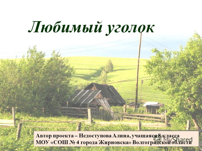 Любимый уголок Автор проекта – Недоступова Алина, учащаяся 8 класса МОУ «СОШ 4 города Жирновска» Волгоградской области