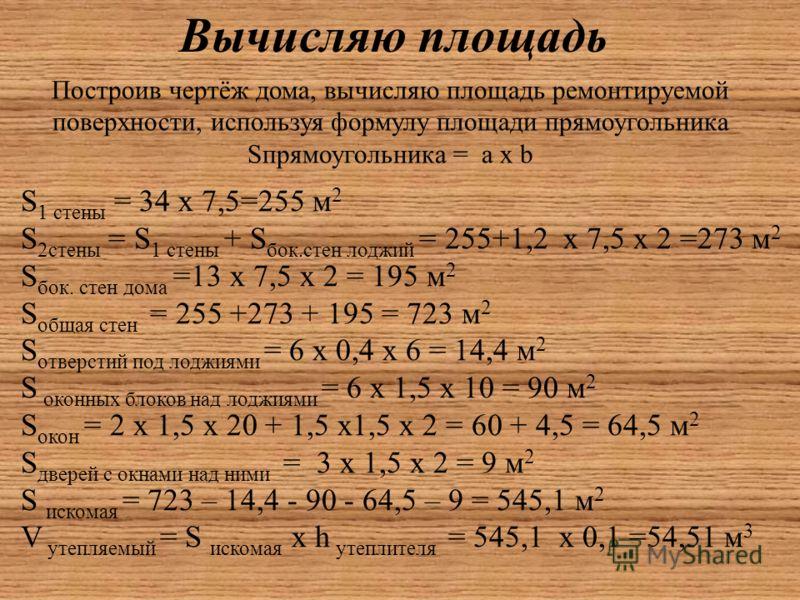 Вычисляю площадь Построив чертёж дома, вычисляю площадь ремонтируемой поверхности, используя формулу площади прямоугольника Sпрямоугольника = a х b S 1 стены = 34 х 7,5=255 м 2 S 2стены = S 1 стены + S бок.стен лоджий = 255+1,2 х 7,5 х 2 =273 м 2 S б