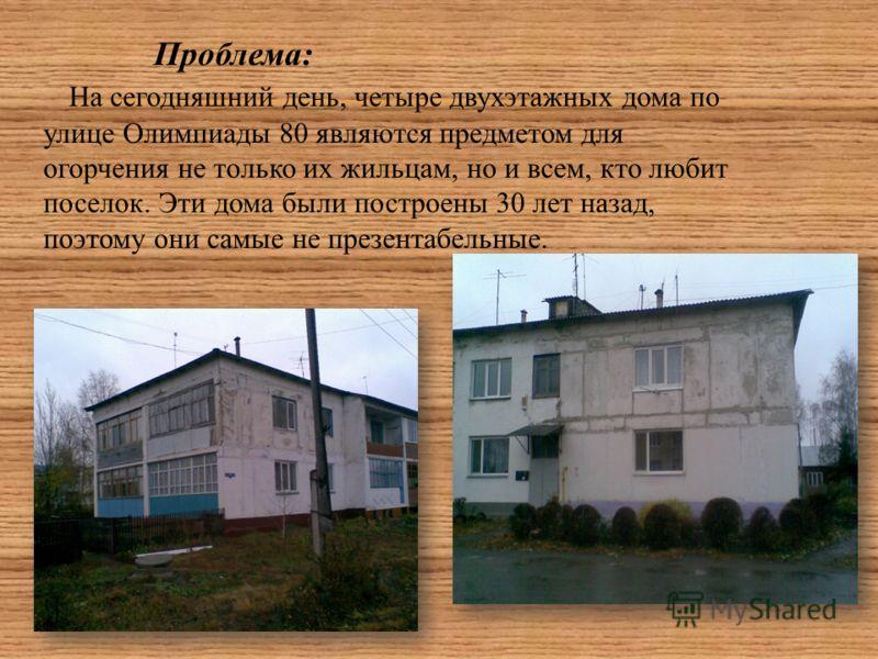 Проблема: На сегодняшний день, четыре двухэтажных дома по улице Олимпиады 80 являются предметом для огорчения не только их жильцам, но и всем, кто любит поселок. Эти дома были построены 30 лет назад, поэтому они самые не презентабельные.