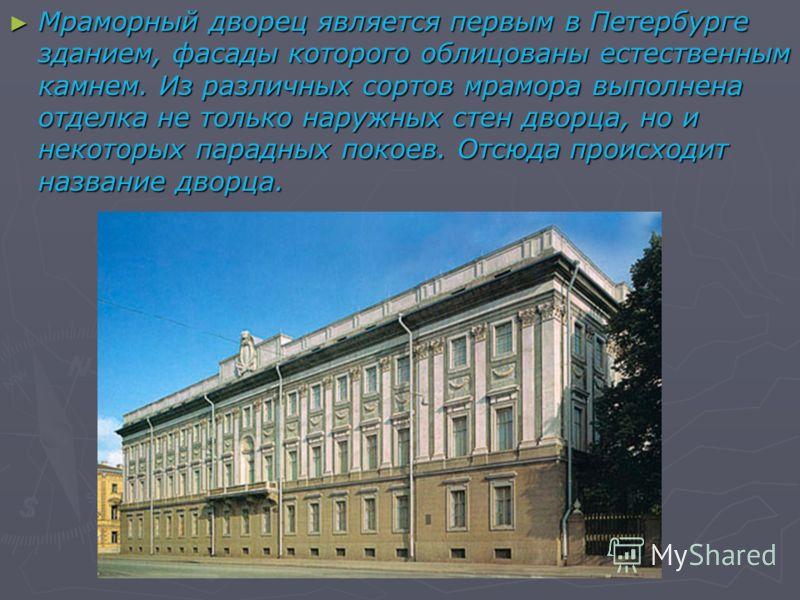 Мраморный дворец является первым в Петербурге зданием, фасады которого облицованы естественным камнем. Из различных сортов мрамора выполнена отделка не только наружных стен дворца, но и некоторых парадных покоев. Отсюда происходит название дворца. Мр
