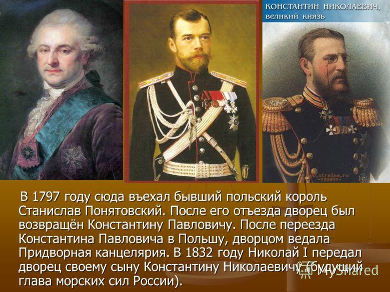 В 1797 году сюда въехал бывший польский король Станислав Понятовский. После его отъезда дворец был возвращён Константину Павловичу. После переезда Константина Павловича в Польшу, дворцом ведала Придворная канцелярия. В 1832 году Николай I передал дво