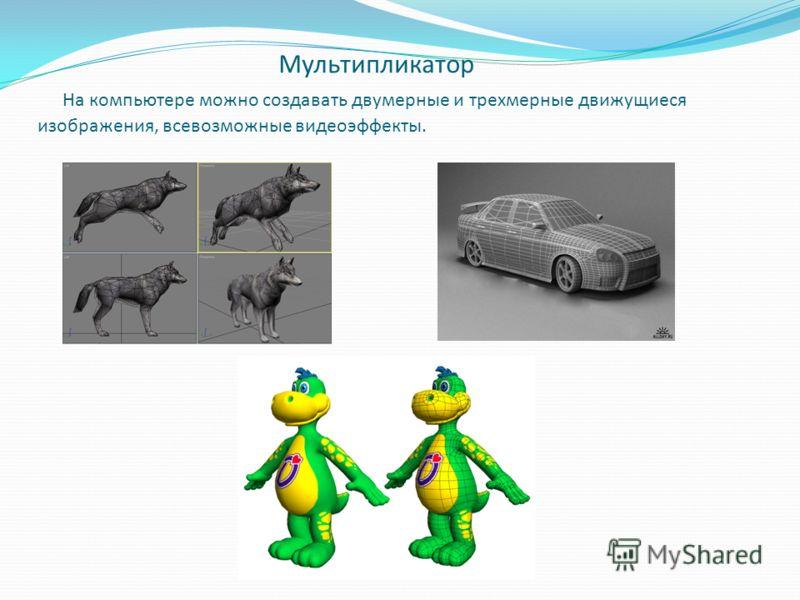 Мультипликатор На компьютере можно создавать двумерные и трехмерные движущиеся изображения, всевозможные видеоэффекты.