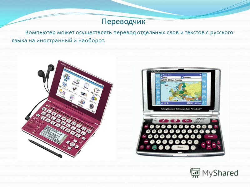 Переводчик Компьютер может осуществлять перевод отдельных слов и текстов с русского языка на иностранный и наоборот.