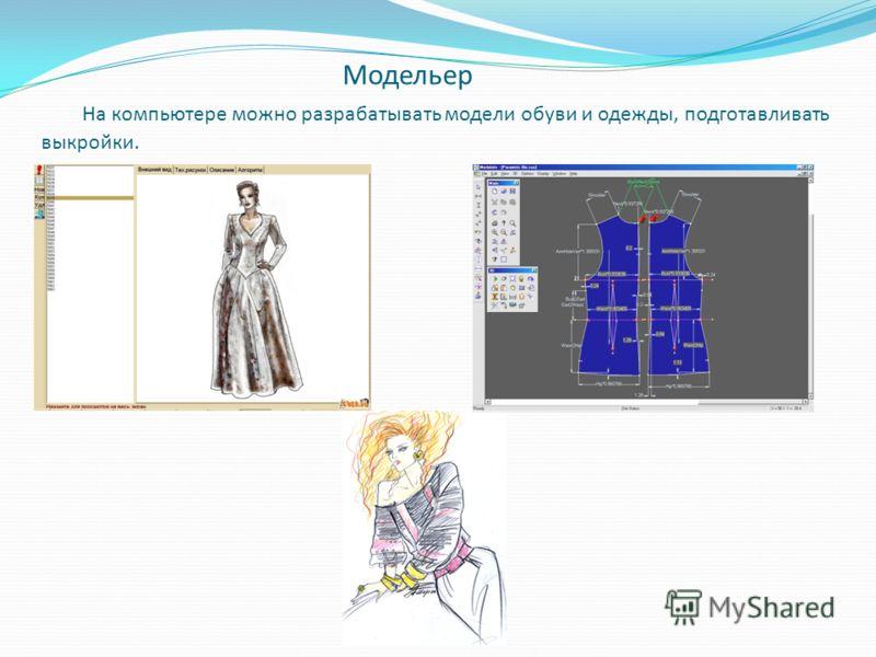 Модельер На компьютере можно разрабатывать модели обуви и одежды, подготавливать выкройки.