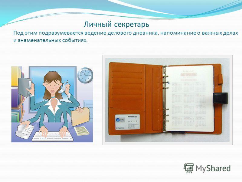 Личный секретарь Под этим подразумевается ведение делового дневника, напоминание о важных делах и знаменательных событиях.