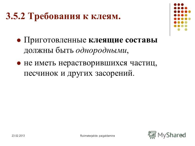 23.02.2013Ruiimaterjalide paigaldamine16 3.5.2 Требования к клеям. Приготовленные клеящие составы должны быть однородными, не иметь нерастворившихся частиц, песчинок и других засорений.