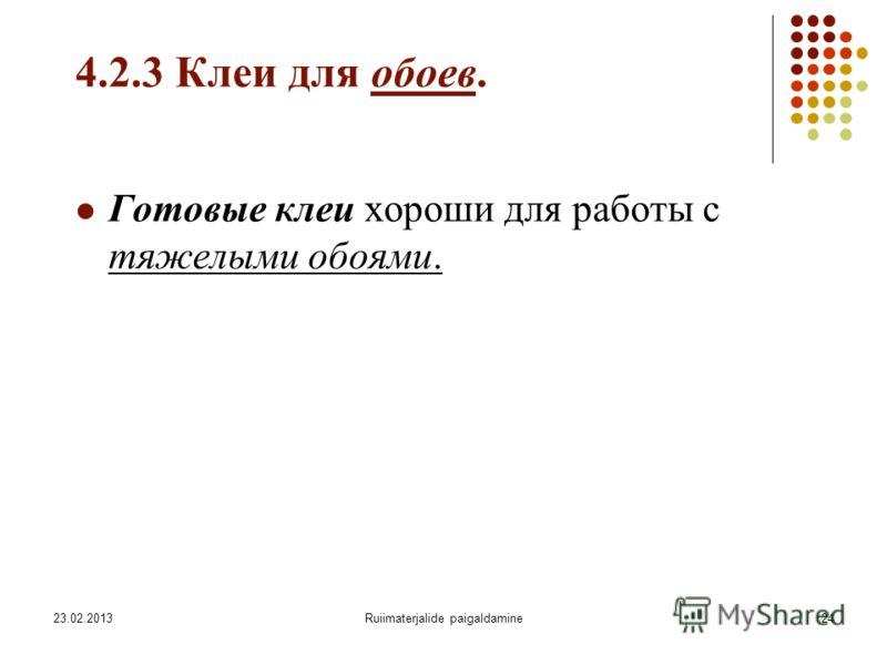 23.02.2013Ruiimaterjalide paigaldamine24 4.2.3 Клеи для обоев. Готовые клеи хороши для работы с тяжелыми обоями.