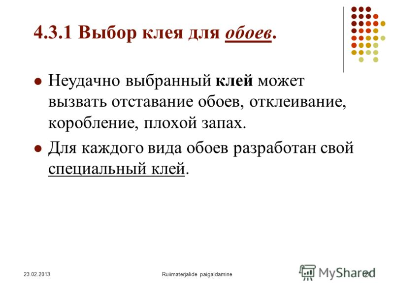 23.02.2013Ruiimaterjalide paigaldamine26 4.3.1 Выбор клея для обоев. Неудачно выбранный клей может вызвать отставание обоев, отклеивание, коробление, плохой запах. Для каждого вида обоев разработан свой специальный клей.