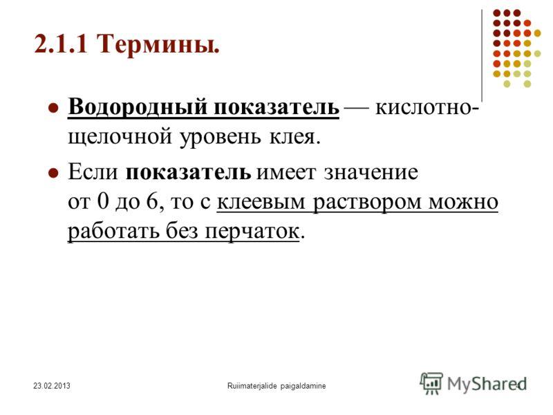 23.02.2013Ruiimaterjalide paigaldamine4 2.1.1 Термины. Водородный показатель кислотно- щелочной уровень клея. Если показатель имеет значение от 0 до 6, то с клеевым раствором можно работать без перчаток.