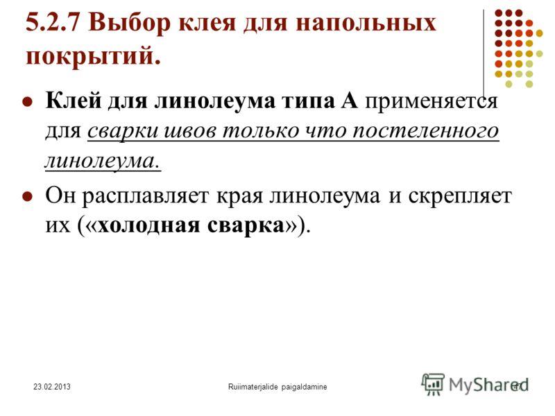 23.02.2013Ruiimaterjalide paigaldamine47 5.2.7 Выбор клея для напольных покрытий. Клей для линолеума типа А применяется для сварки швов только что постеленного линолеума. Он расплавляет края линолеума и скрепляет их («холодная сварка»).