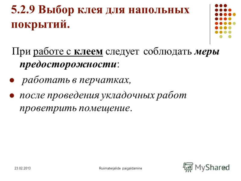 23.02.2013Ruiimaterjalide paigaldamine49 5.2.9 Выбор клея для напольных покрытий. При работе с клеем следует соблюдать меры предосторожности: работать в перчатках, после проведения укладочных работ проветрить помещение.