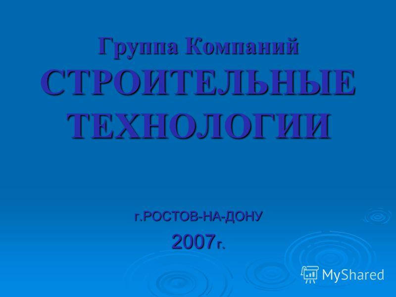 Группа Компаний СТРОИТЕЛЬНЫЕ ТЕХНОЛОГИИ г.РОСТОВ-НА-ДОНУ 2007 г.