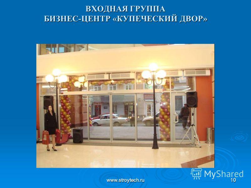 www.stroytech.ru10 ВХОДНАЯ ГРУППА БИЗНЕС-ЦЕНТР «КУПЕЧЕСКИЙ ДВОР»
