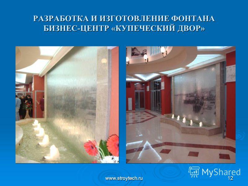 www.stroytech.ru12 РАЗРАБОТКА И ИЗГОТОВЛЕНИЕ ФОНТАНА БИЗНЕС-ЦЕНТР «КУПЕЧЕСКИЙ ДВОР»