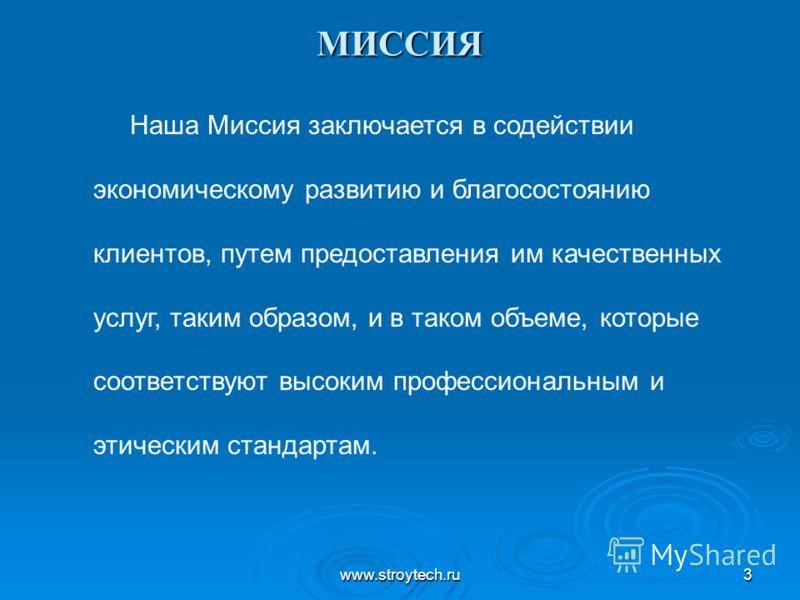 www.stroytech.ru3 МИССИЯ Наша Миссия заключается в содействии экономическому развитию и благосостоянию клиентов, путем предоставления им качественных услуг, таким образом, и в таком объеме, которые соответствуют высоким профессиональным и этическим с