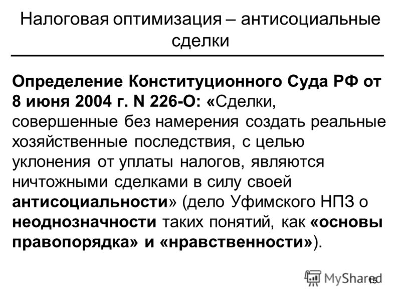 15 Налоговая оптимизация – антисоциальные сделки Определение Конституционного Суда РФ от 8 июня 2004 г. N 226-О: «Сделки, совершенные без намерения создать реальные хозяйственные последствия, с целью уклонения от уплаты налогов, являются ничтожными с