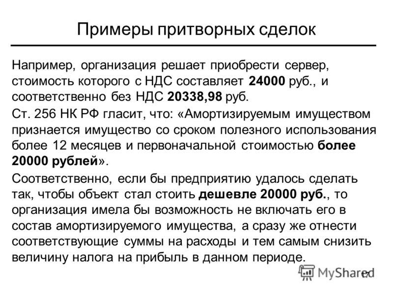 17 Примеры притворных сделок Например, организация решает приобрести сервер, стоимость которого с НДС составляет 24000 руб., и соответственно без НДС 20338,98 руб. Ст. 256 НК РФ гласит, что: «Амортизируемым имуществом признается имущество со сроком п