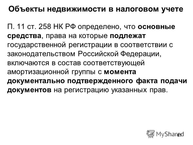 61 Объекты недвижимости в налоговом учете П. 11 ст. 258 НК РФ определено, что основные средства, права на которые подлежат государственной регистрации в соответствии с законодательством Российской Федерации, включаются в состав соответствующей аморти