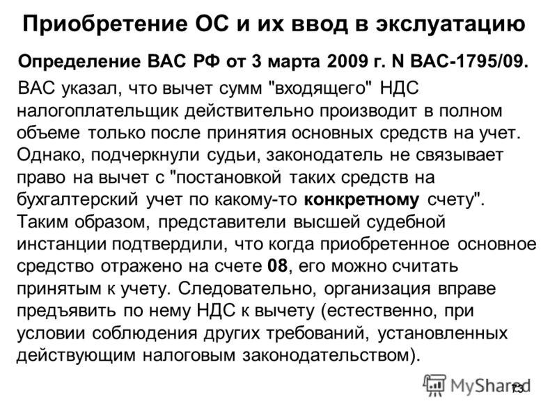 73 Приобретение ОС и их ввод в экслуатацию Определение ВАС РФ от 3 марта 2009 г. N ВАС-1795/09. ВАС указал, что вычет сумм
