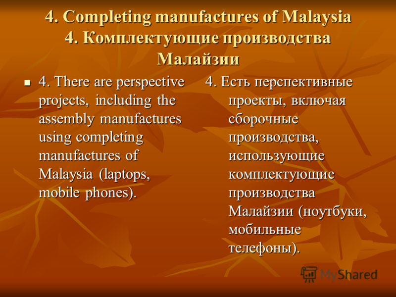 4. Completing manufactures of Malaysia 4. Комплектующие производства Малайзии 4. There are perspective projects, including the assembly manufactures using completing manufactures of Malaysia (laptops, mobile phones). 4. There are perspective projects