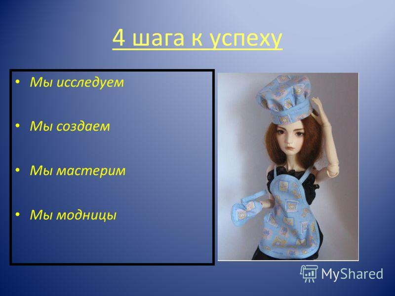 4 шага к успеху Мы исследуем Мы создаем Мы мастерим Мы модницы