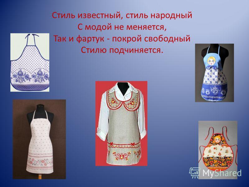 Стиль известный, стиль народный С модой не меняется, Так и фартук - покрой свободный Стилю подчиняется.