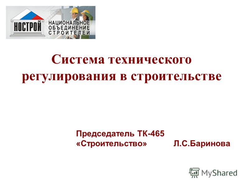 Система технического регулирования в строительстве Председатель ТК-465 «Строительство» Л.С.Баринова