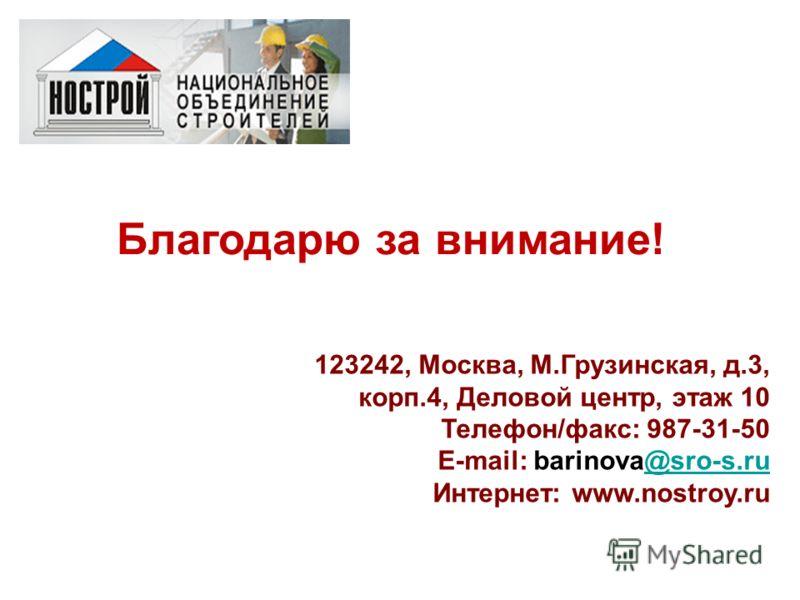 Благодарю за внимание! 123242, Москва, М.Грузинская, д.3, корп.4, Деловой центр, этаж 10 Телефон/факс: 987-31-50 E-mail: barinova@sro-s.ru@sro-s.ru Интернет: www.nostroy.ru