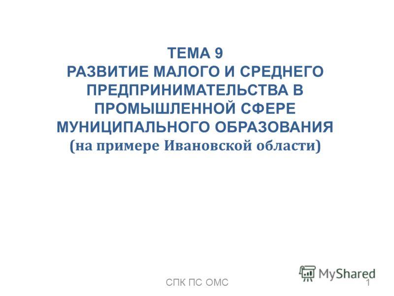 ТЕМА 9 РАЗВИТИЕ МАЛОГО И СРЕДНЕГО ПРЕДПРИНИМАТЕЛЬСТВА В ПРОМЫШЛЕННОЙ СФЕРЕ МУНИЦИПАЛЬНОГО ОБРАЗОВАНИЯ (на примере Ивановской области) 1СПК ПС ОМС