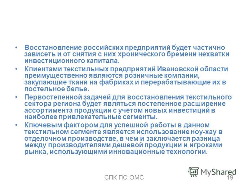 Восстановление российских предприятий будет частично зависеть и от снятия с них хронического бремени нехватки инвестиционного капитала. Клиентами текстильных предприятий Ивановской области преимущественно являются розничные компании, закупающие ткани