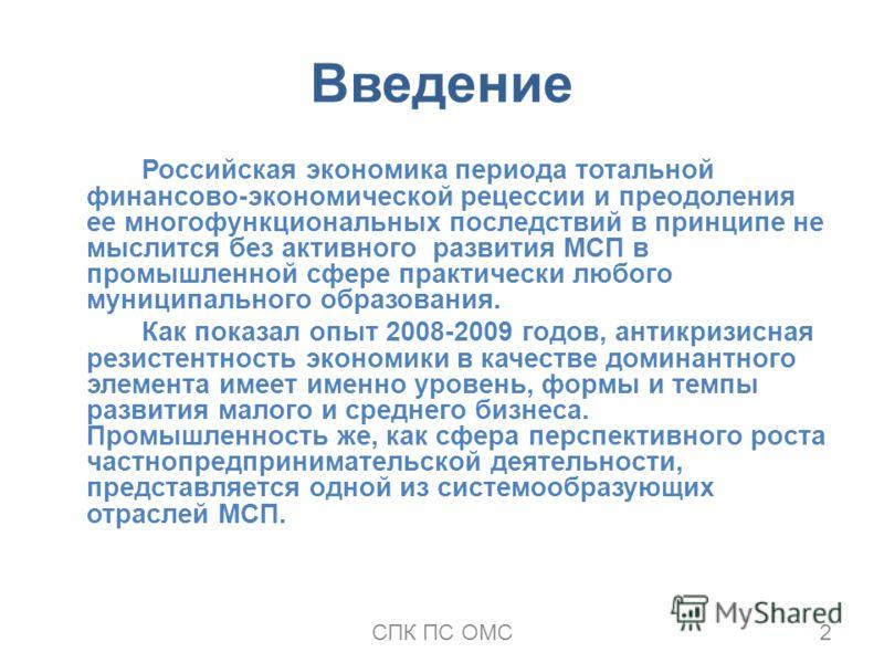 Введение Российская экономика периода тотальной финансово-экономической рецессии и преодоления ее многофункциональных последствий в принципе не мыслится без активного развития МСП в промышленной сфере практически любого муниципального образования. Ка