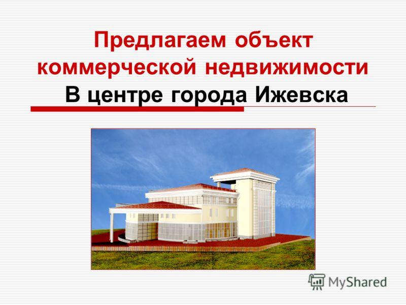 Предлагаем объект коммерческой недвижимости В центре города Ижевска