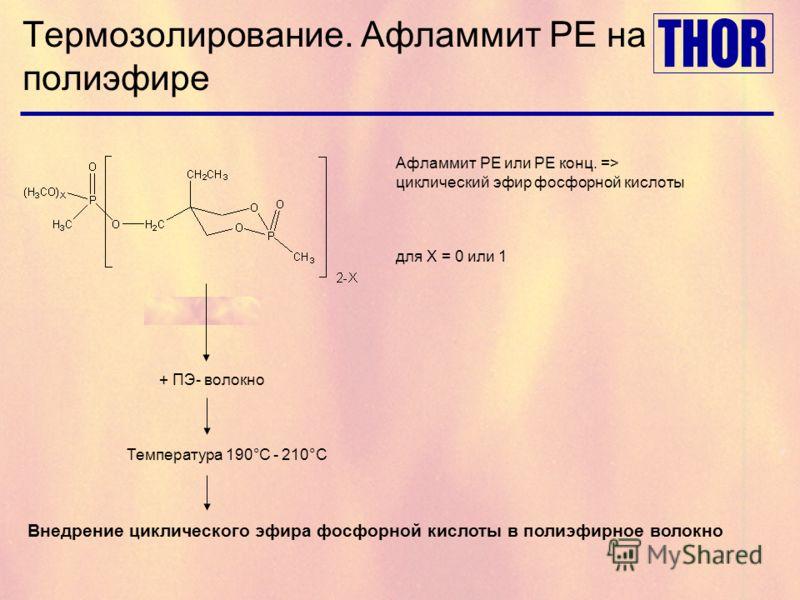 Термозолирование. Афламмит PE на полиэфире Афламмит PE или PE конц. => циклический эфир фосфорной кислоты для X = 0 или 1 + ПЭ- волокно Температура 190°C - 210°C Внедрение циклического эфира фосфорной кислоты в полиэфирное волокно