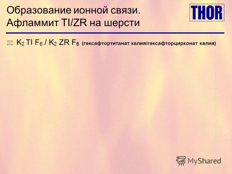 Образование ионной связи. Афламмит TI/ZR на шерсти * K 2 TI F 6 / K 2 ZR F 6 (гексафтортитанат калия/гексафторцирконат калия)