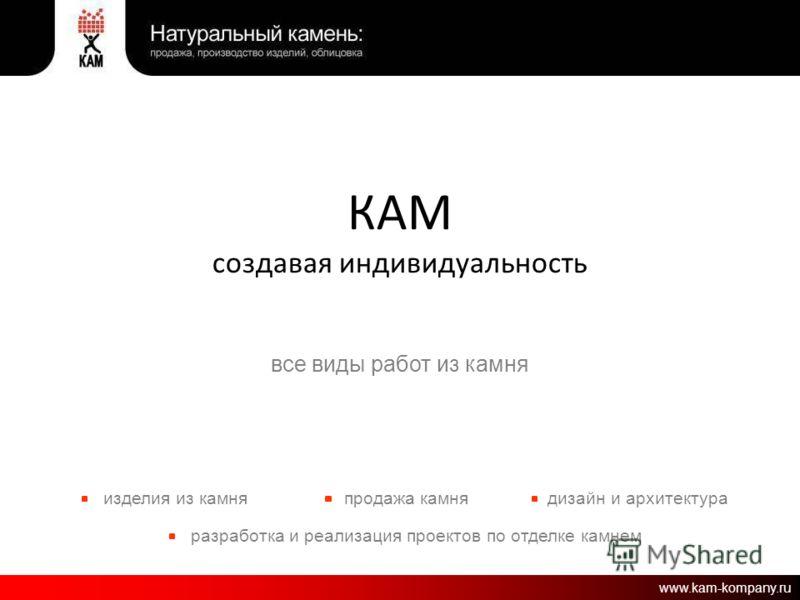 КАМ создавая индивидуальность все виды работ из камня изделия из камняпродажа камня разработка и реализация проектов по отделке камнем дизайн и архитектура www.kam-kompany.ru