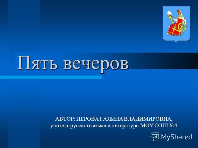 Пять вечеров АВТОР: ПЕРОВА ГАЛИНА ВЛАДИМИРОВНА, учитель русского языка и литературы МОУ СОШ 4