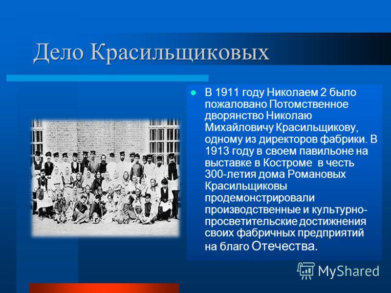 Дело Красильщиковых В 1911 году Николаем 2 было пожаловано Потомственное дворянство Николаю Михайловичу Красильщикову, одному из директоров фабрики. В 1913 году в своем павильоне на выставке в Костроме в честь 300-летия дома Романовых Красильщиковы п