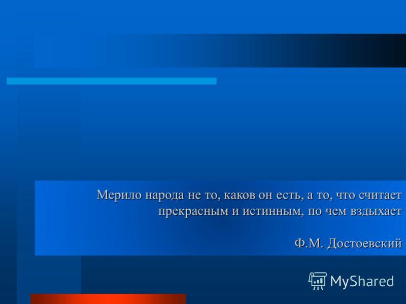 Мерило народа не то, каков он есть, а то, что считает прекрасным и истинным, по чем вздыхает Ф.М. Достоевский