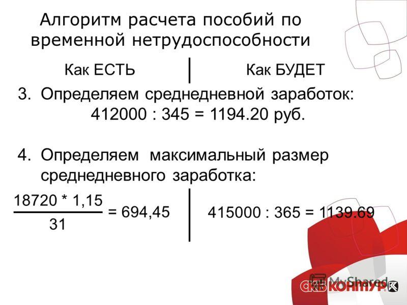 Алгоритм расчета пособий по временной нетрудоспособности Как ЕСТЬКак БУДЕТ 3.Определяем среднедневной заработок: 412000 : 345 = 1194.20 руб. 4.Определяем максимальный размер среднедневного заработка: 18720 * 1,15 415000 : 365 = 1139.69 31 = 694,45