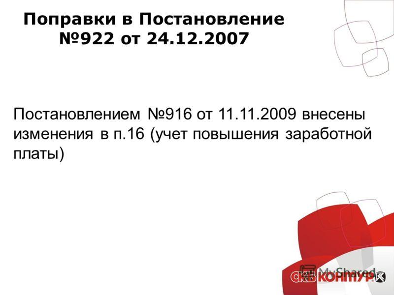 Поправки в Постановление 922 от 24.12.2007 Постановлением 916 от 11.11.2009 внесены изменения в п.16 (учет повышения заработной платы)