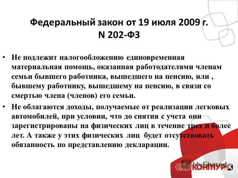 Федеральный закон от 19 июля 2009 г. N 202-ФЗ Не подлежит налогообложению единовременная материальная помощь, оказанная работодателями членам семьи бывшего работника, вышедшего на пенсию, или, бывшему работнику, вышедшему на пенсию, в связи со смерть