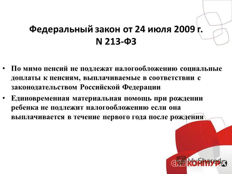 Федеральный закон от 24 июля 2009 г. N 213-ФЗ По мимо пенсий не подлежат налогообложению социальные доплаты к пенсиям, выплачиваемые в соответствии с законодательством Российской Федерации Единовременная материальная помощь при рождении ребенка не по