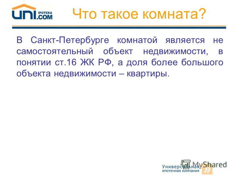 Что такое комната? В Санкт-Петербурге комнатой является не самостоятельный объект недвижимости, в понятии ст.16 ЖК РФ, а доля более большого объекта недвижимости – квартиры.