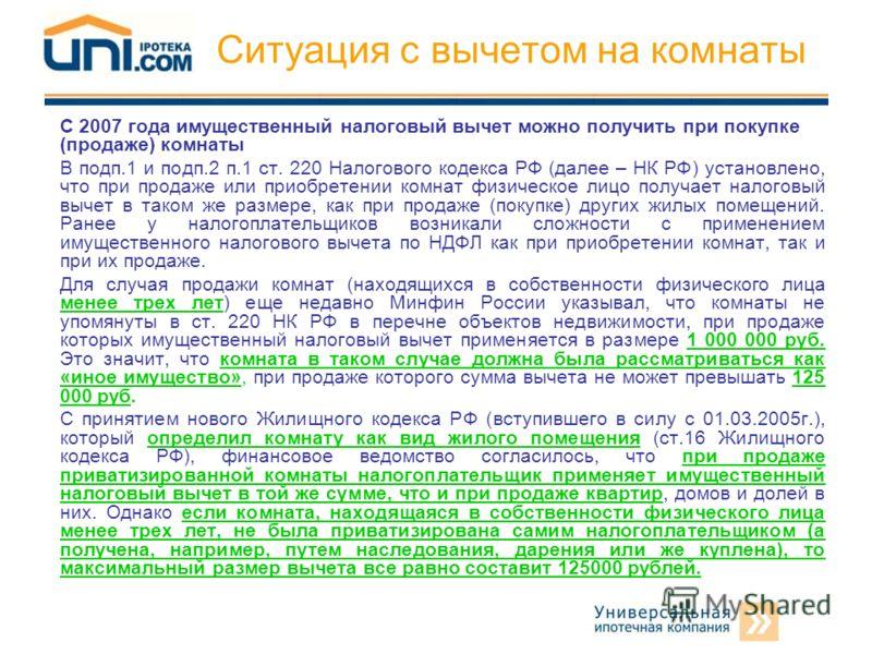 Ситуация с вычетом на комнаты С 2007 года имущественный налоговый вычет можно получить при покупке (продаже) комнаты В подп.1 и подп.2 п.1 ст. 220 Налогового кодекса РФ (далее – НК РФ) установлено, что при продаже или приобретении комнат физическое л