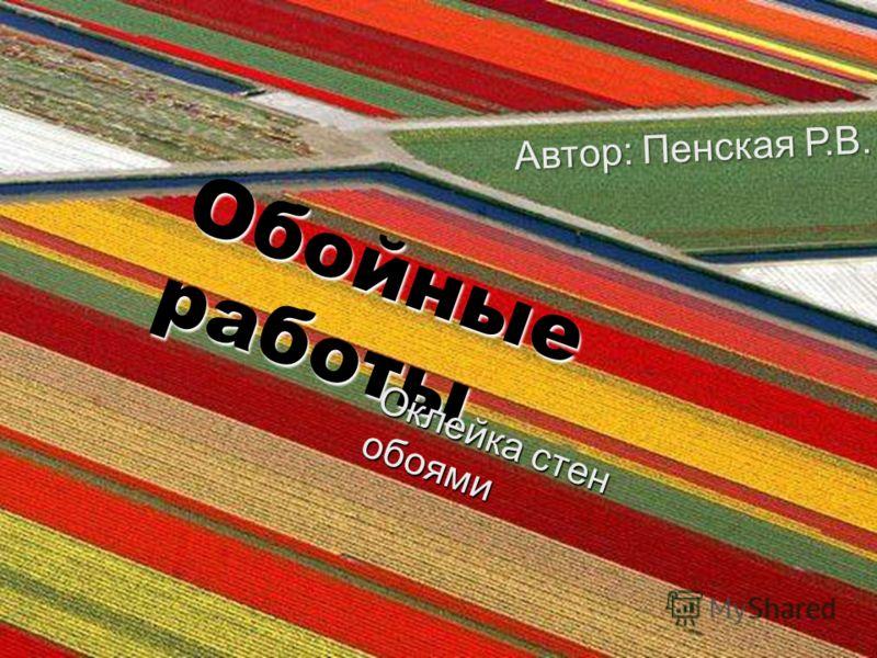 Обойные работы Оклейка стен обоями Автор: Пенская Р.В.