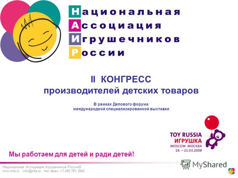 Мы работаем для детей и ради детей! Национальная Ассоциация игрушечников России© www.rnta.ru info@rnta.ru тел./факс: +7 495 781 3942 II КОНГРЕСС производителей детских товаров В рамках Делового форума международной специализированной выставки