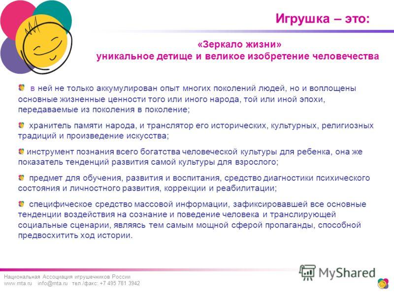 Игрушка – это: Национальная Ассоциация игрушечников России www.rnta.ru info@rnta.ru тел./факс: +7 495 781 3942 в ней не только аккумулирован опыт многих поколений людей, но и воплощены основные жизненные ценности того или иного народа, той или иной э
